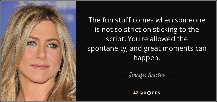 The fun stuff comes when someone is not so strict on sticking to the script. You're allowed the spontaneity, and great moments can happen. - Jennifer Aniston