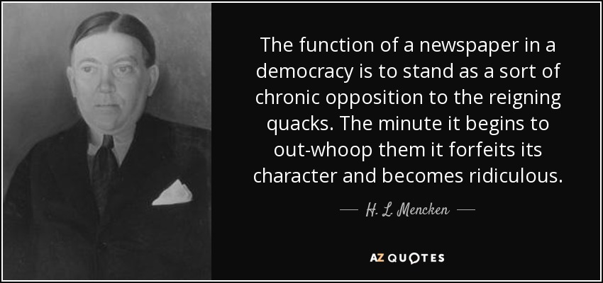 The function of a newspaper in a democracy is to stand as a sort of chronic opposition to the reigning quacks. The minute it begins to out-whoop them it forfeits its character and becomes ridiculous. - H. L. Mencken