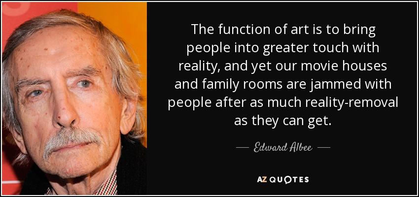 The function of art is to bring people into greater touch with reality, and yet our movie houses and family rooms are jammed with people after as much reality-removal as they can get. - Edward Albee