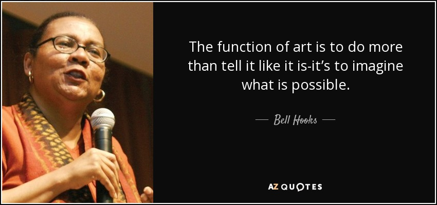 The function of art is to do more than tell it like it is-it's to imagine what is possible. - Bell Hooks