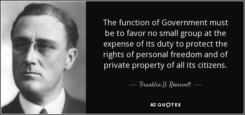 The function of Government must be to favor no small group at the expense of its duty to protect the rights of personal freedom and of private property of all its citizens. - Franklin D. Roosevelt