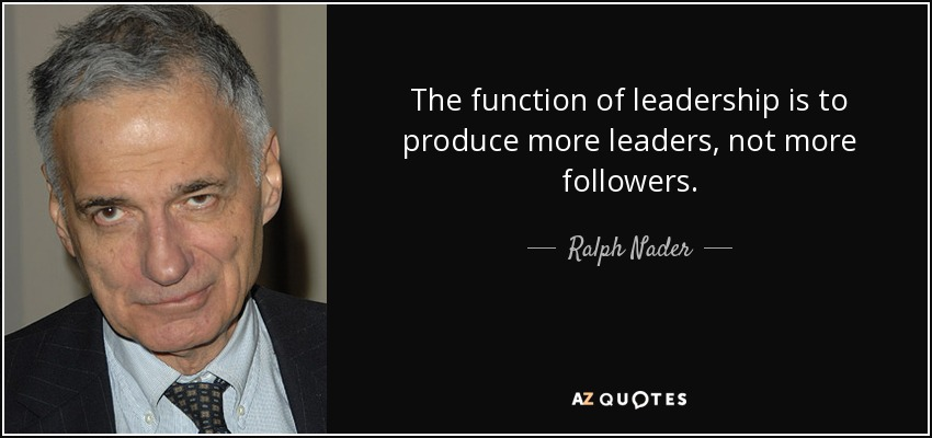 The function of leadership is to produce more leaders, not more followers. - Ralph Nader