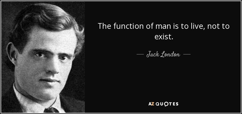 The function of man is to live, not to exist. - Jack London