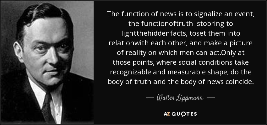 The function of news is to signalize an event, the functionoftruth istobring to lightthehiddenfacts, toset them into relationwith each other, and make a picture of reality on which men can act.Only at those points, where social conditions take recognizable and measurable shape, do the body of truth and the body of news coincide. - Walter Lippmann