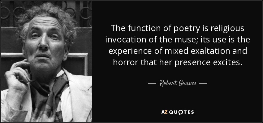 The function of poetry is religious invocation of the muse; its use is the experience of mixed exaltation and horror that her presence excites. - Robert Graves