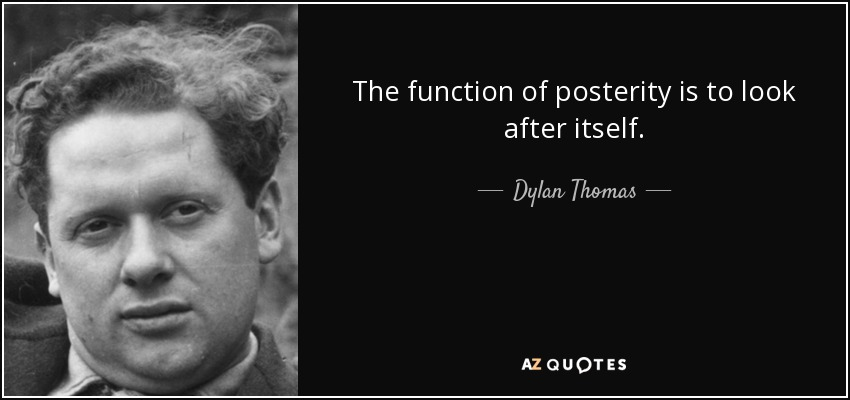 The function of posterity is to look after itself. - Dylan Thomas