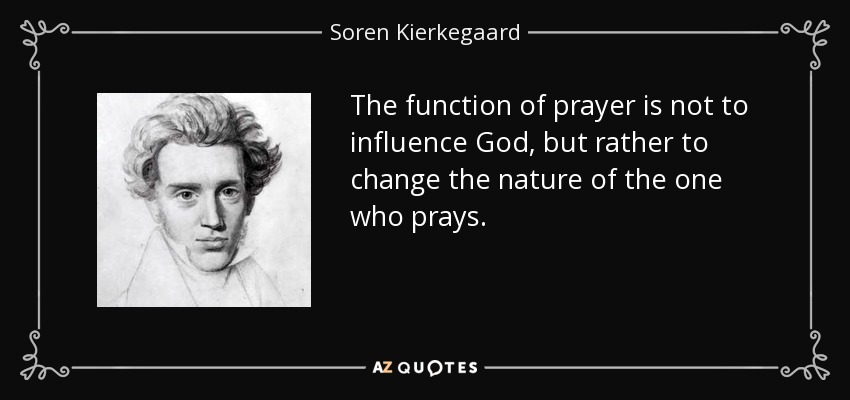 The function of prayer is not to influence God, but rather to change the nature of the one who prays. - Soren Kierkegaard