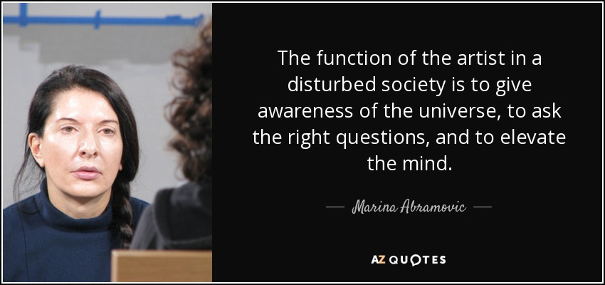 The function of the artist in a disturbed society is to give awareness of the universe, to ask the right questions, and to elevate the mind. - Marina Abramovic