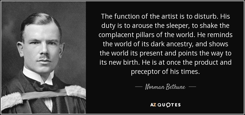 The function of the artist is to disturb. His duty is to arouse the sleeper, to shake the complacent pillars of the world. He reminds the world of its dark ancestry, and shows the world its present and points the way to its new birth. He is at once the product and preceptor of his times. - Norman Bethune