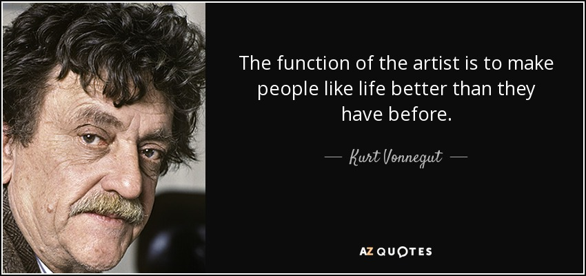 The function of the artist is to make people like life better than they have before. - Kurt Vonnegut