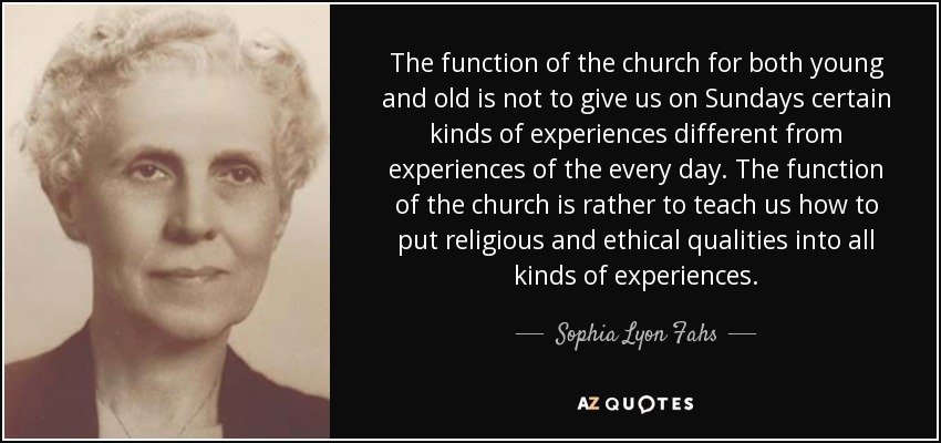 The function of the church for both young and old is not to give us on Sundays certain kinds of experiences different from experiences of the every day. The function of the church is rather to teach us how to put religious and ethical qualities into all kinds of experiences. - Sophia Lyon Fahs