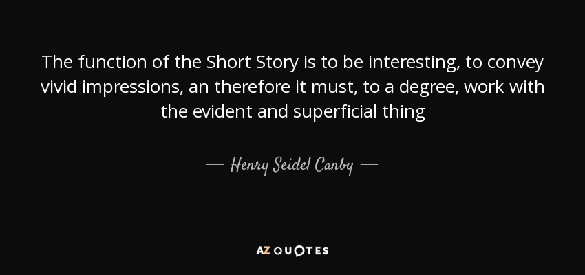 The function of the Short Story is to be interesting, to convey vivid impressions, an therefore it must, to a degree, work with the evident and superficial thing - Henry Seidel Canby
