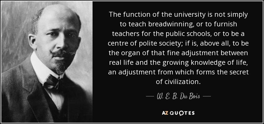 The function of the university is not simply to teach breadwinning, or to furnish teachers for the public schools, or to be a centre of polite society; if is, above all, to be the organ of that fine adjustment between real life and the growing knowledge of life, an adjustment from which forms the secret of civilization. - W. E. B. Du Bois