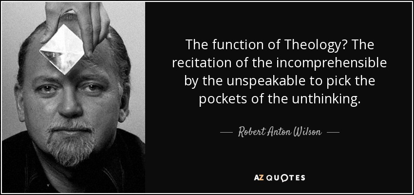 The function of Theology? The recitation of the incomprehensible by the unspeakable to pick the pockets of the unthinking. - Robert Anton Wilson
