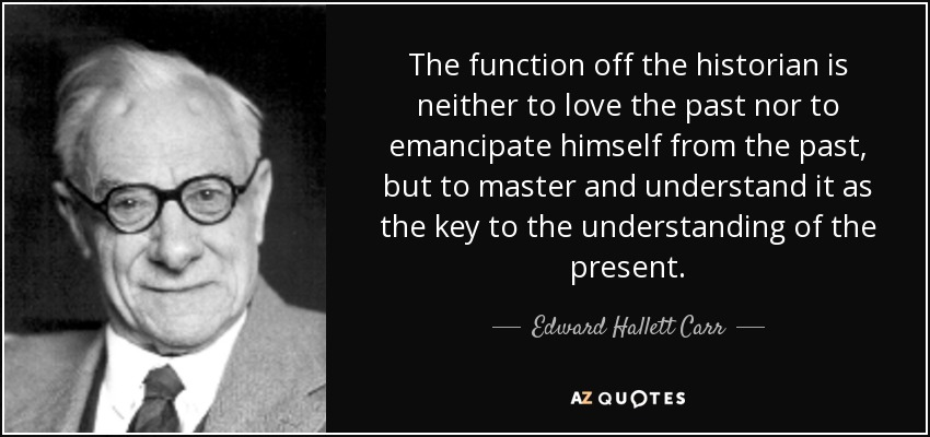 The function off the historian is neither to love the past nor to emancipate himself from the past, but to master and understand it as the key to the understanding of the present. - Edward Hallett Carr
