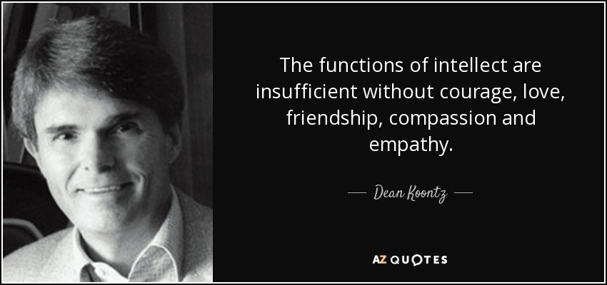 The functions of intellect are insufficient without courage, love, friendship, compassion and empathy. - Dean Koontz