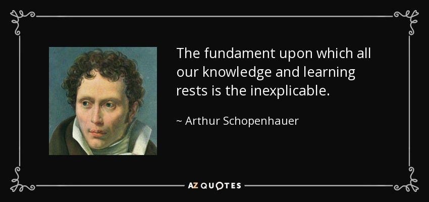 The fundament upon which all our knowledge and learning rests is the inexplicable. - Arthur Schopenhauer