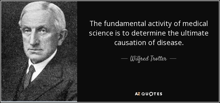 The fundamental activity of medical science is to determine the ultimate causation of disease. - Wilfred Trotter