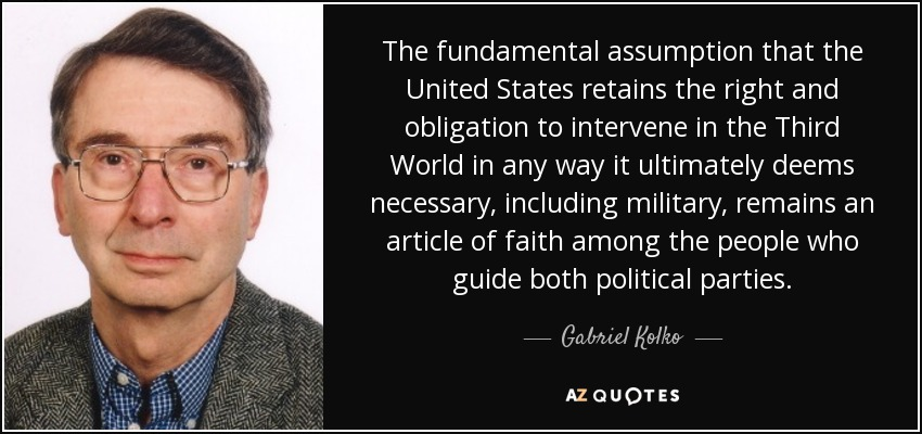 The fundamental assumption that the United States retains the right and obligation to intervene in the Third World in any way it ultimately deems necessary, including military, remains an article of faith among the people who guide both political parties. - Gabriel Kolko
