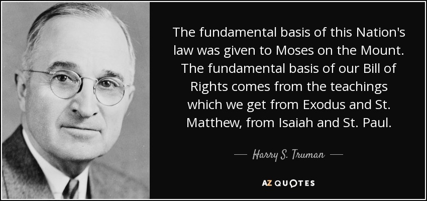The fundamental basis of this Nation's law was given to Moses on the Mount. The fundamental basis of our Bill of Rights comes from the teachings which we get from Exodus and St. Matthew, from Isaiah and St. Paul. - Harry S. Truman