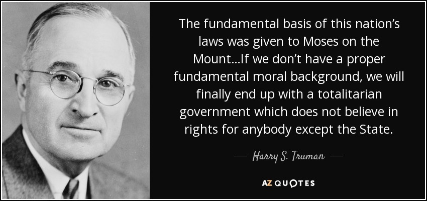 The fundamental basis of this nation's laws was given to Moses on the Mount…If we don't have a proper fundamental moral background, we will finally end up with a totalitarian government which does not believe in rights for anybody except the State. - Harry S. Truman