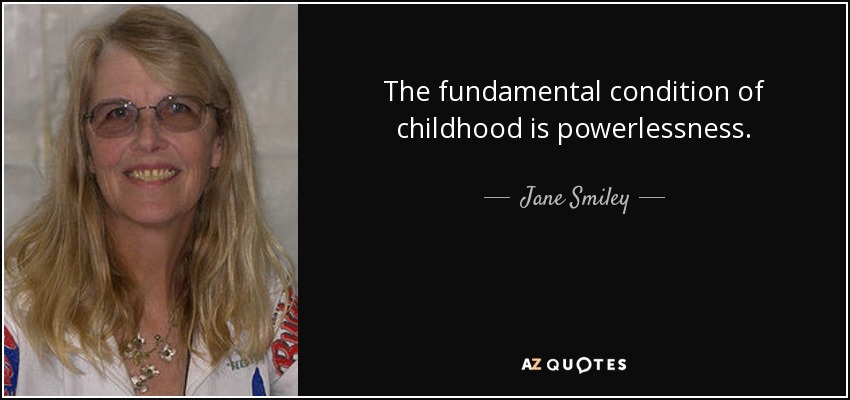 The fundamental condition of childhood is powerlessness. - Jane Smiley