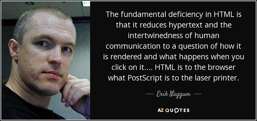 The fundamental deficiency in HTML is that it reduces hypertext and the intertwinedness of human communication to a question of how it is rendered and what happens when you click on it. ... HTML is to the browser what PostScript is to the laser printer. - Erik Naggum