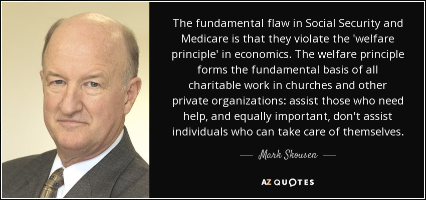 The fundamental flaw in Social Security and Medicare is that they violate the 'welfare principle' in economics. The welfare principle forms the fundamental basis of all charitable work in churches and other private organizations: assist those who need help, and equally important, don't assist individuals who can take care of themselves. - Mark Skousen