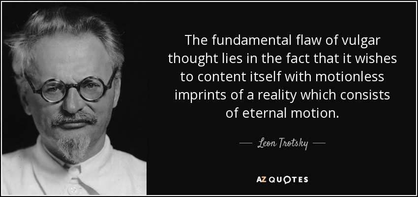 The fundamental flaw of vulgar thought lies in the fact that it wishes to content itself with motionless imprints of a reality which consists of eternal motion. - Leon Trotsky