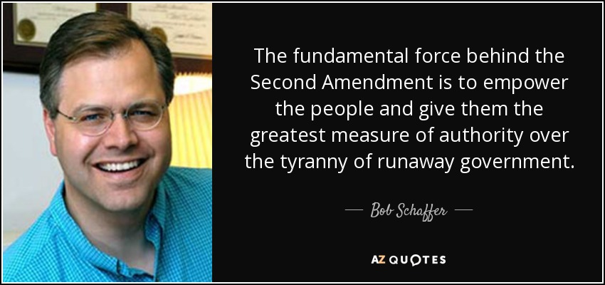 The fundamental force behind the Second Amendment is to empower the people and give them the greatest measure of authority over the tyranny of runaway government. - Bob Schaffer