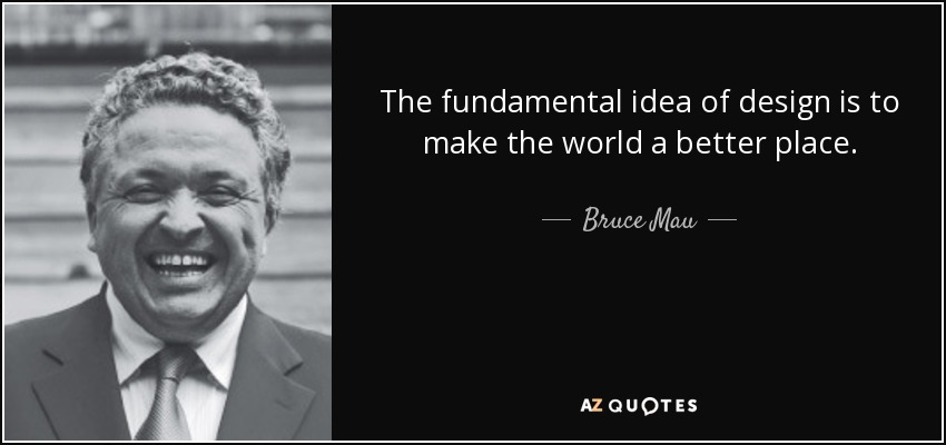The fundamental idea of design is to make the world a better place. - Bruce Mau