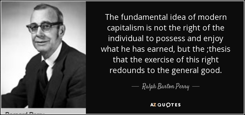 The fundamental idea of modern capitalism is not the right of the individual to possess and enjoy what he has earned, but the ;thesis that the exercise of this right redounds to the general good. - Ralph Barton Perry