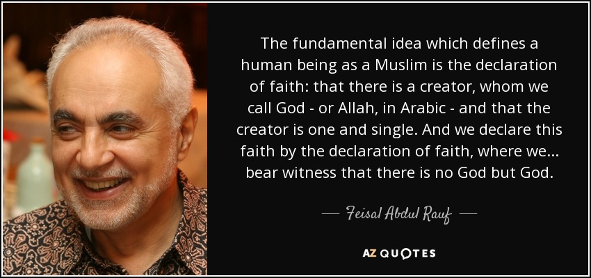 The fundamental idea which defines a human being as a Muslim is the declaration of faith: that there is a creator, whom we call God - or Allah, in Arabic - and that the creator is one and single. And we declare this faith by the declaration of faith, where we... bear witness that there is no God but God. - Feisal Abdul Rauf