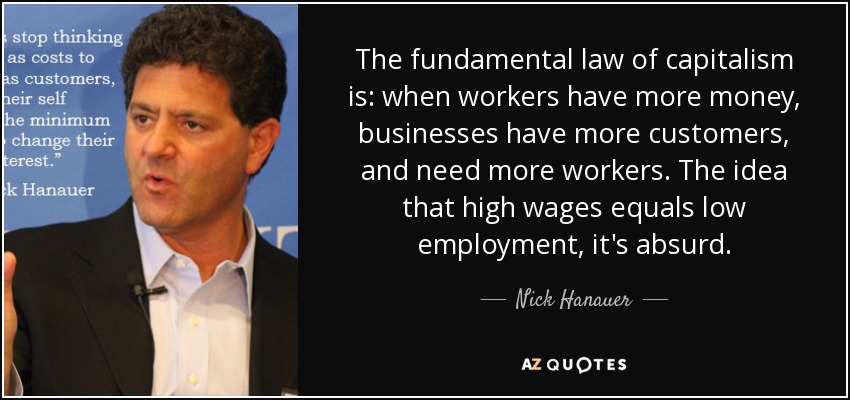 The fundamental law of capitalism is: when workers have more money, businesses have more customers, and need more workers. The idea that high wages equals low employment, it's absurd. - Nick Hanauer