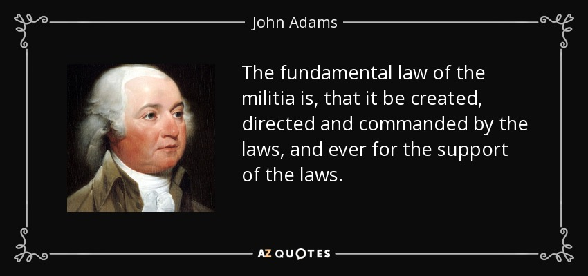 The fundamental law of the militia is, that it be created, directed and commanded by the laws, and ever for the support of the laws. - John Adams