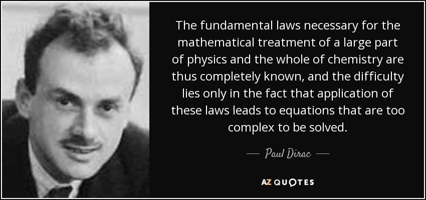 The fundamental laws necessary for the mathematical treatment of a large part of physics and the whole of chemistry are thus completely known, and the difficulty lies only in the fact that application of these laws leads to equations that are too complex to be solved. - Paul Dirac
