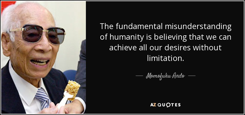 The fundamental misunderstanding of humanity is believing that we can achieve all our desires without limitation. - Momofuku Ando