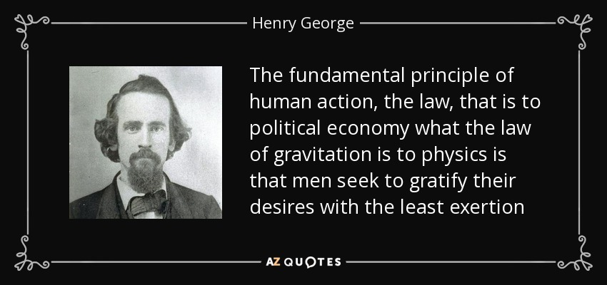 The fundamental principle of human action, the law, that is to political economy what the law of gravitation is to physics is that men seek to gratify their desires with the least exertion - Henry George