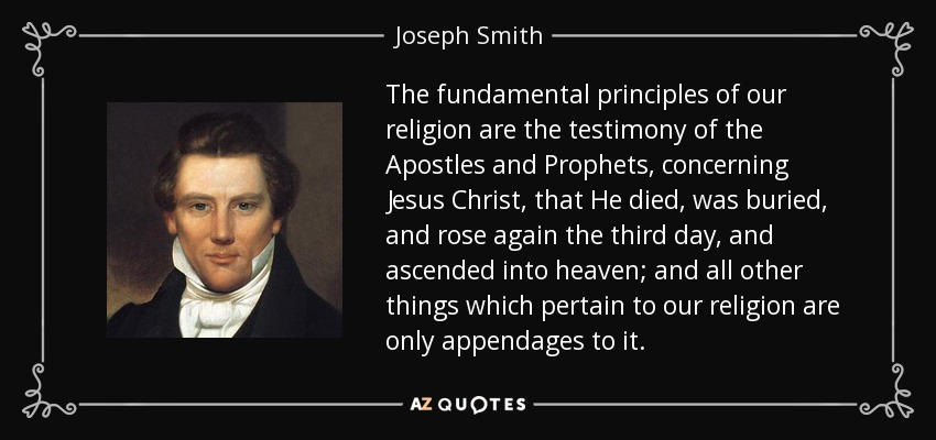 The fundamental principles of our religion are the testimony of the Apostles and Prophets, concerning Jesus Christ, that He died, was buried, and rose again the third day, and ascended into heaven; and all other things which pertain to our religion are only appendages to it. - Joseph Smith, Jr.