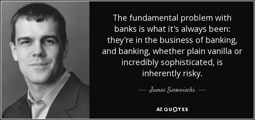 The fundamental problem with banks is what it's always been: they're in the business of banking, and banking, whether plain vanilla or incredibly sophisticated, is inherently risky. - James Surowiecki