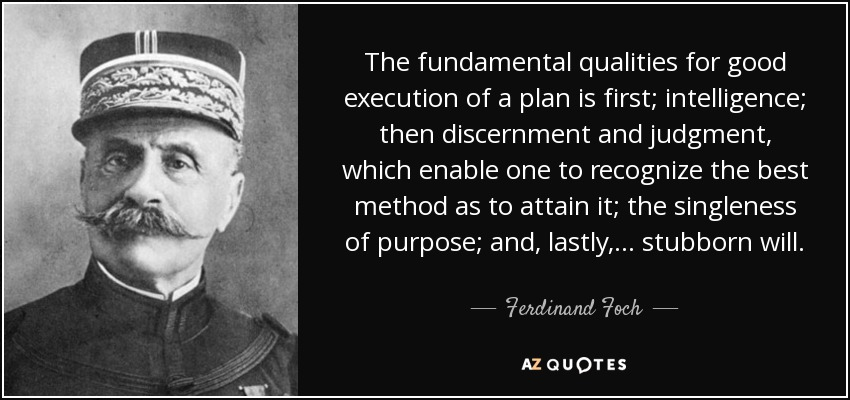 The fundamental qualities for good execution of a plan is first; intelligence; then discernment and judgment, which enable one to recognize the best method as to attain it; the singleness of purpose; and, lastly, . . . stubborn will. - Ferdinand Foch