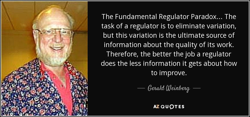 The Fundamental Regulator Paradox ... The task of a regulator is to eliminate variation, but this variation is the ultimate source of information about the quality of its work. Therefore, the better the job a regulator does the less information it gets about how to improve. - Gerald Weinberg