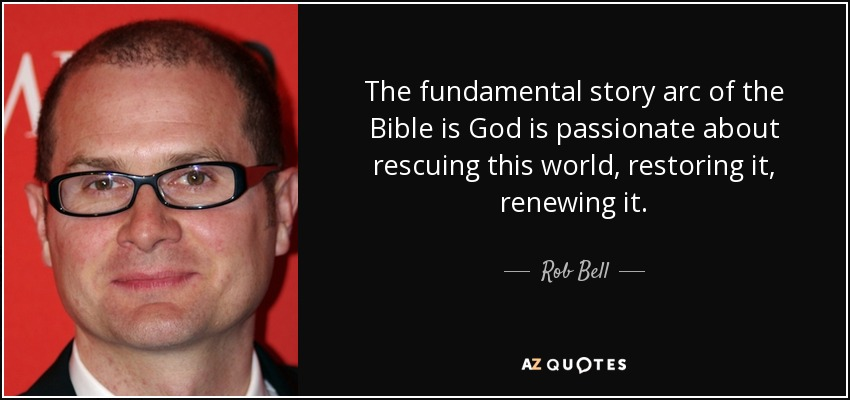 The fundamental story arc of the Bible is God is passionate about rescuing this world, restoring it, renewing it. - Rob Bell