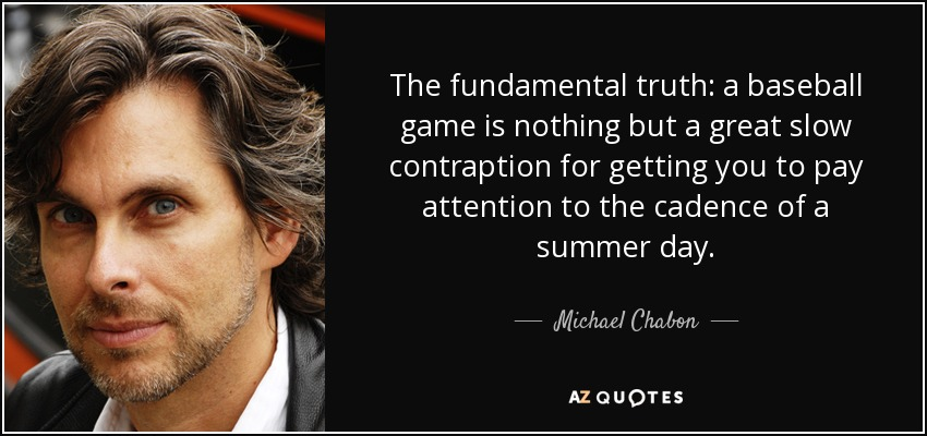 The fundamental truth: a baseball game is nothing but a great slow contraption for getting you to pay attention to the cadence of a summer day. - Michael Chabon