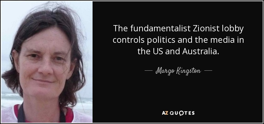 The fundamentalist Zionist lobby controls politics and the media in the US and Australia. - Margo Kingston