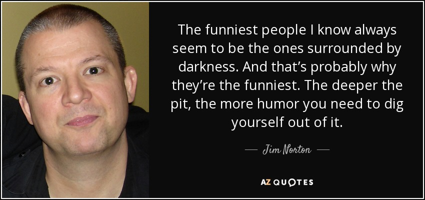 The funniest people I know always seem to be the ones surrounded by darkness. And that's probably why they're the funniest. The deeper the pit, the more humor you need to dig yourself out of it. - Jim Norton