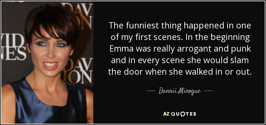 The funniest thing happened in one of my first scenes. In the beginning Emma was really arrogant and punk and in every scene she would slam the door when she walked in or out. - Dannii Minogue