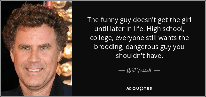 The funny guy doesn't get the girl until later in life. High school, college, everyone still wants the brooding, dangerous guy you shouldn't have. - Will Ferrell