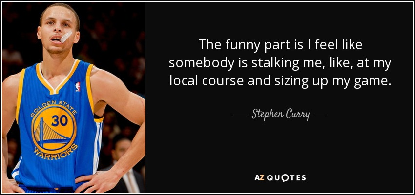 The funny part is I feel like somebody is stalking me, like, at my local course and sizing up my game. - Stephen Curry
