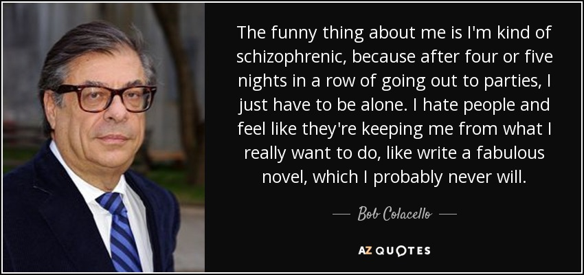 The funny thing about me is I'm kind of schizophrenic, because after four or five nights in a row of going out to parties, I just have to be alone. I hate people and feel like they're keeping me from what I really want to do, like write a fabulous novel, which I probably never will. - Bob Colacello